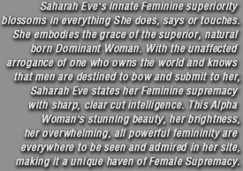 Saharah Eve's innate Feminine superiority blossoms in everything She does, says or touches.She embodies the grace of the superior, natural born Dominant Woman. With the unaffected arrogance of one who owns the world and knows that men are destined to bow and submit to her, Saharah Eve states her Feminine Supremacy with sharp, clear cut intelligence. This Alpha Woman's stunning beauty, her brightness, her overwhelming, all powerful femininity are everywhere to be seen and admired in her site,making it a unique haven of Female Supremacy.